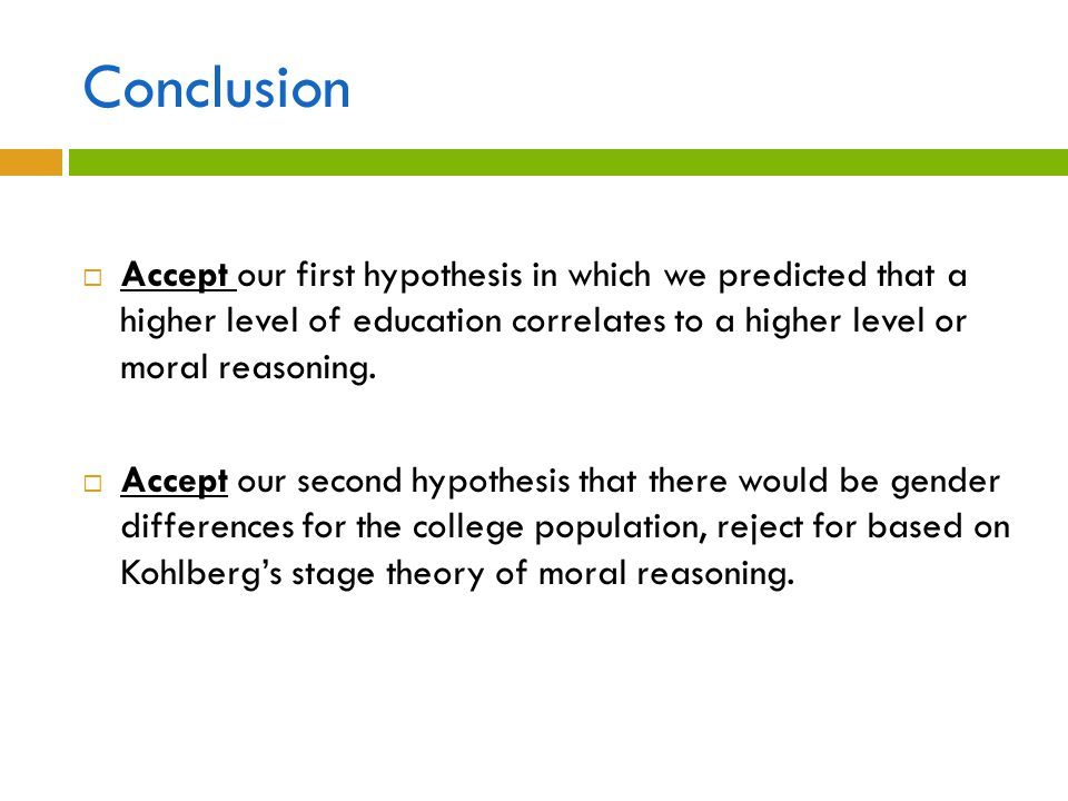 Conclusion Accept our first hypothesis in which we predicted that a higher level of education correlates to a higher level or moral reasoning.