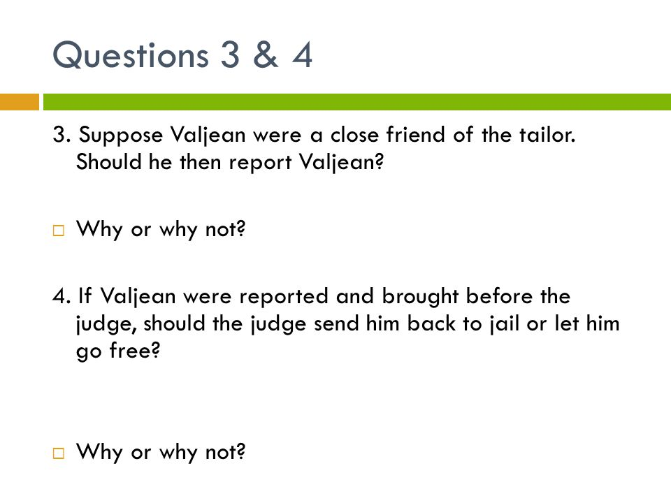 Questions 3 & 4 3. Suppose Valjean were a close friend of the tailor. Should he then report Valjean