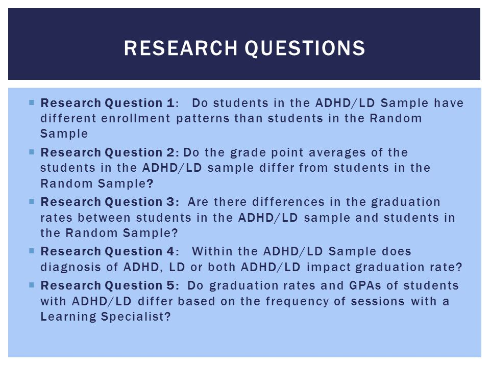 Research questions Research Question 1: Do students in the ADHD/LD Sample have different enrollment patterns than students in the Random Sample.
