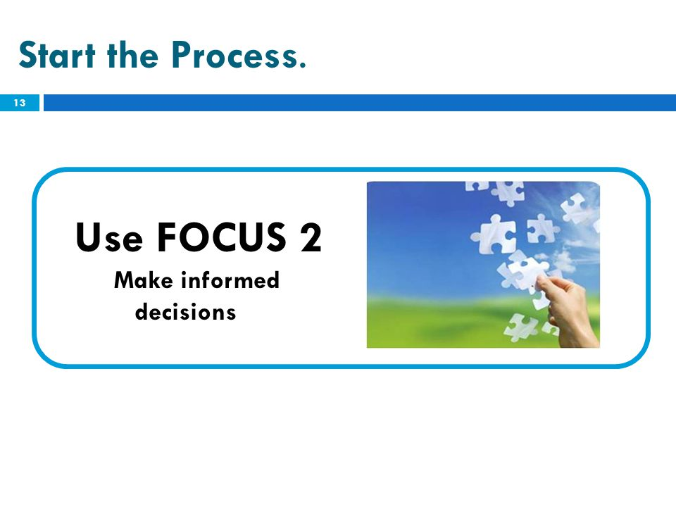 Start the Process. Use FOCUS 2 Make informed decisions