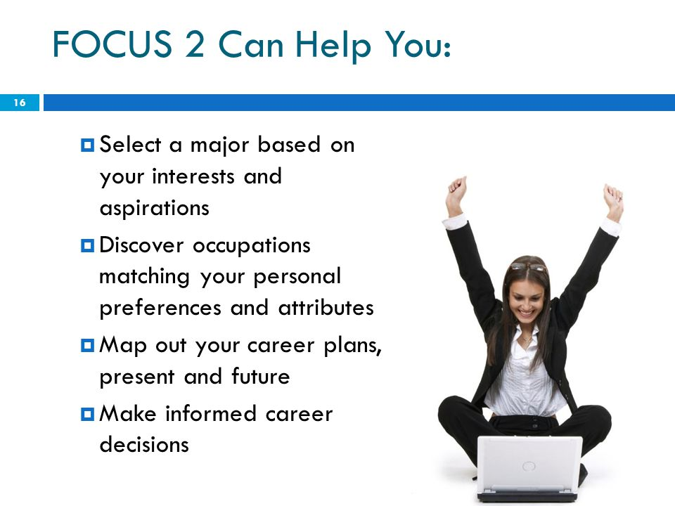 FOCUS 2 Can Help You: Select a major based on your interests and aspirations.