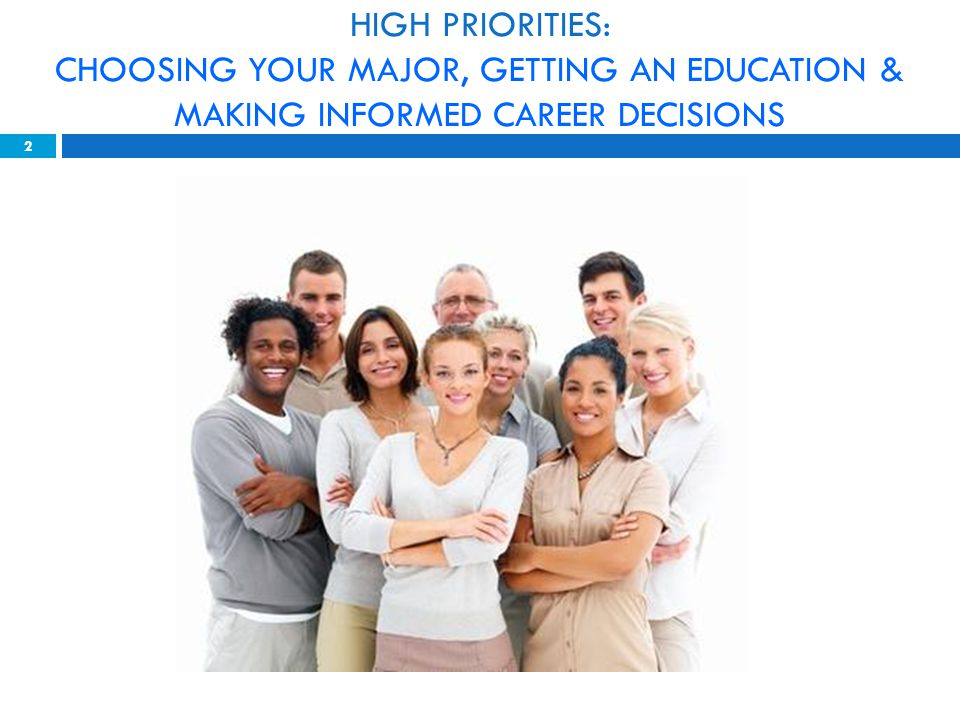 HIGH PRIORITIES: CHOOSING YOUR MAJOR, GETTING AN EDUCATION & MAKING INFORMED CAREER DECISIONS