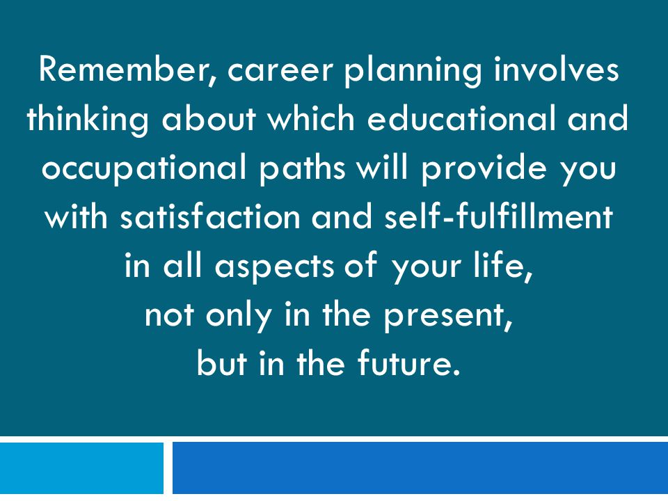 Remember, career planning involves thinking about which educational and occupational paths will provide you with satisfaction and self-fulfillment in all aspects of your life, not only in the present, but in the future.
