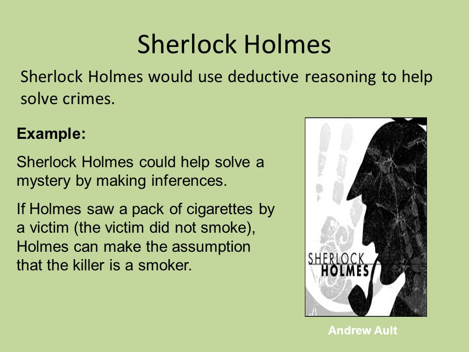 Sherlock Holmes Sherlock Holmes would use deductive reasoning to help solve crimes. Example: