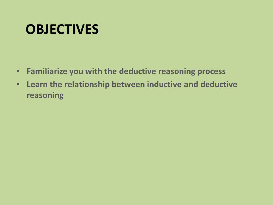 Objectives Familiarize you with the deductive reasoning process