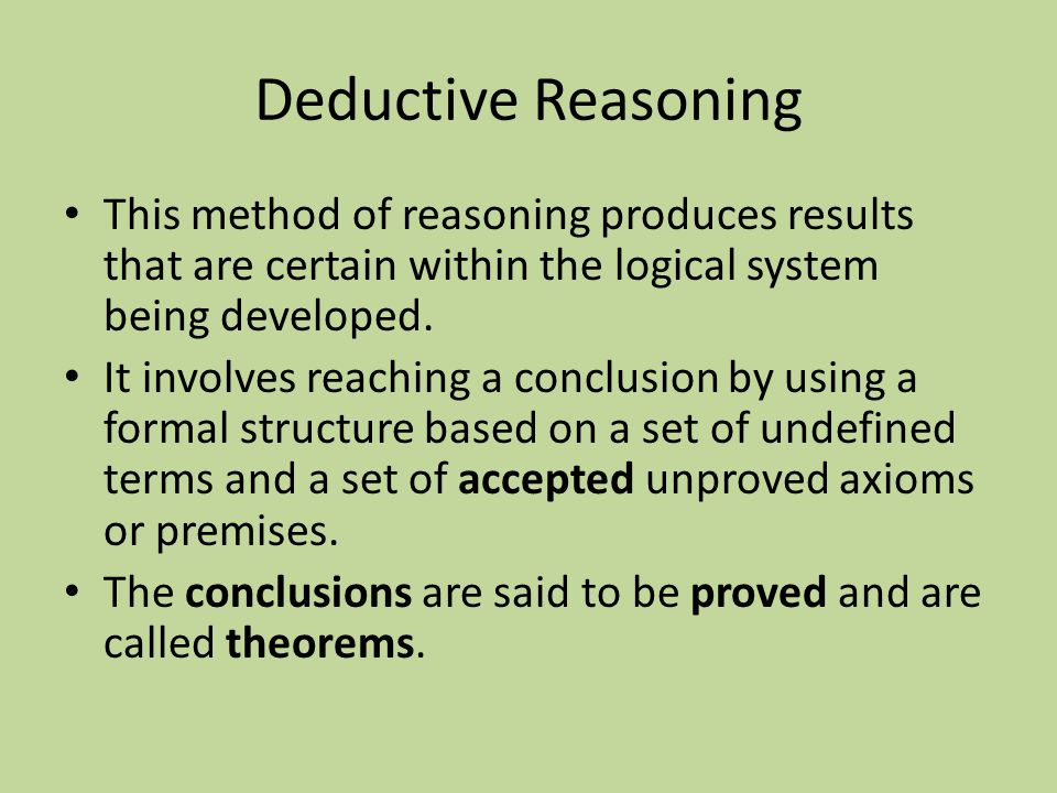 Deductive Reasoning This method of reasoning produces results that are certain within the logical system being developed.
