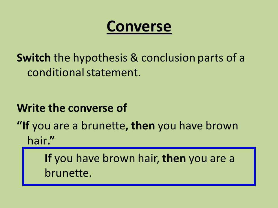 Converse Switch the hypothesis & conclusion parts of a conditional statement. Write the converse of.