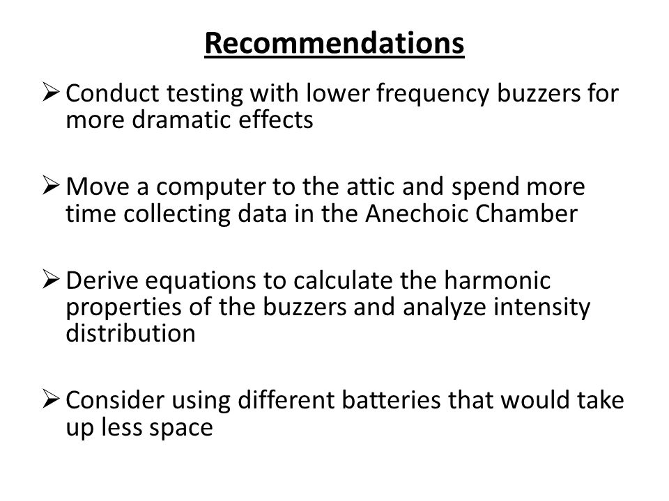 Recommendations Conduct testing with lower frequency buzzers for more dramatic effects.