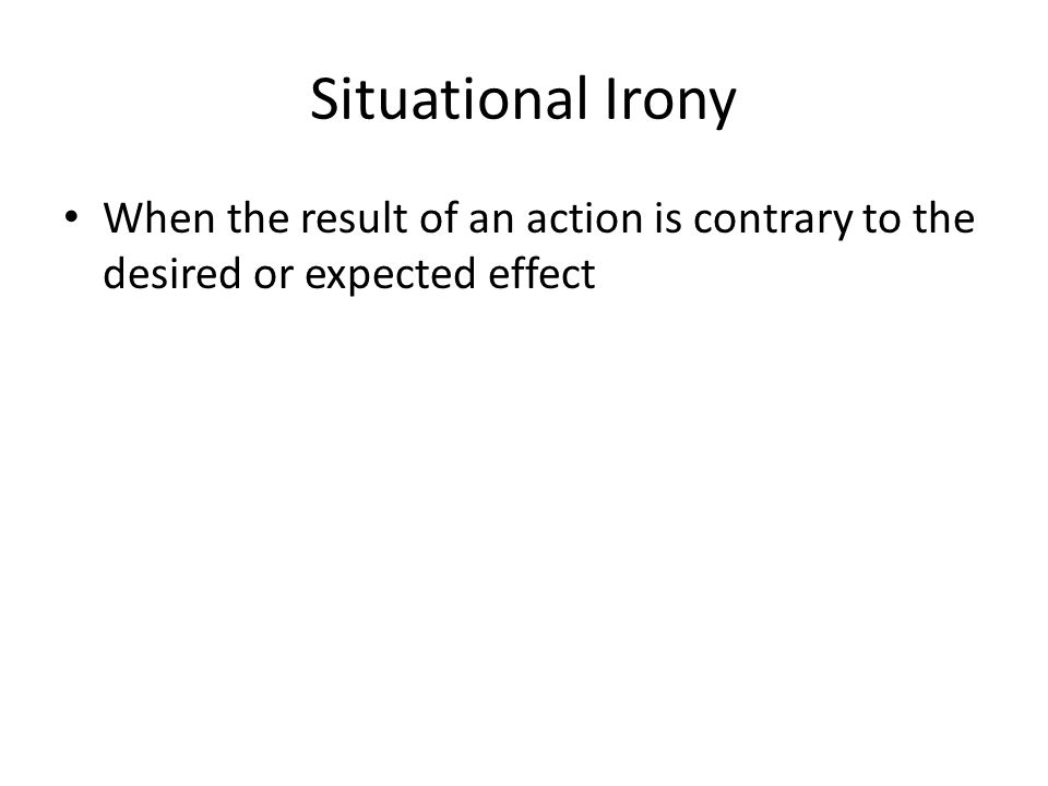 Situational Irony When the result of an action is contrary to the desired or expected effect
