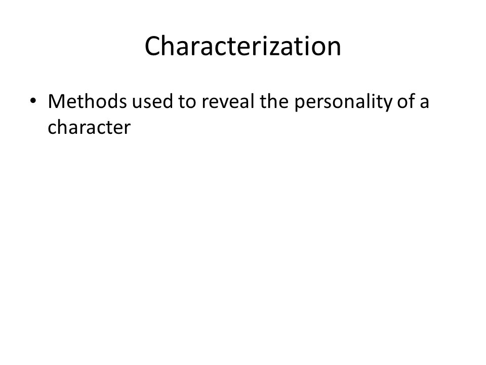Characterization Methods used to reveal the personality of a character