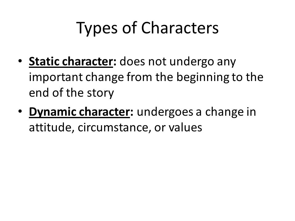 Types of Characters Static character: does not undergo any important change from the beginning to the end of the story.