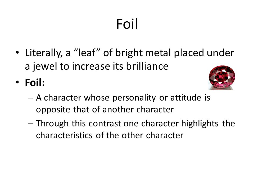 Foil Literally, a leaf of bright metal placed under a jewel to increase its brilliance. Foil: