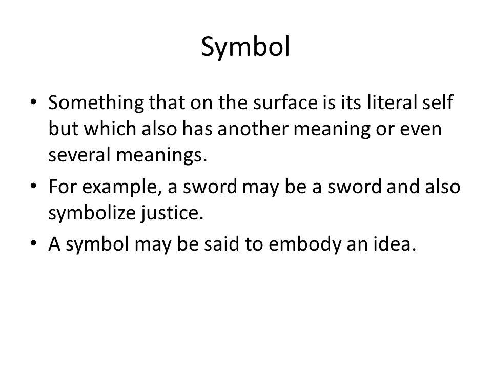 Symbol Something that on the surface is its literal self but which also has another meaning or even several meanings.