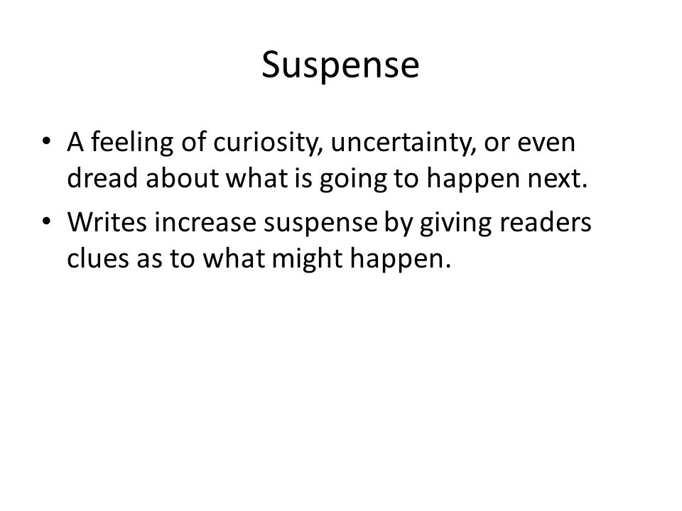 Suspense A feeling of curiosity, uncertainty, or even dread about what is going to happen next.