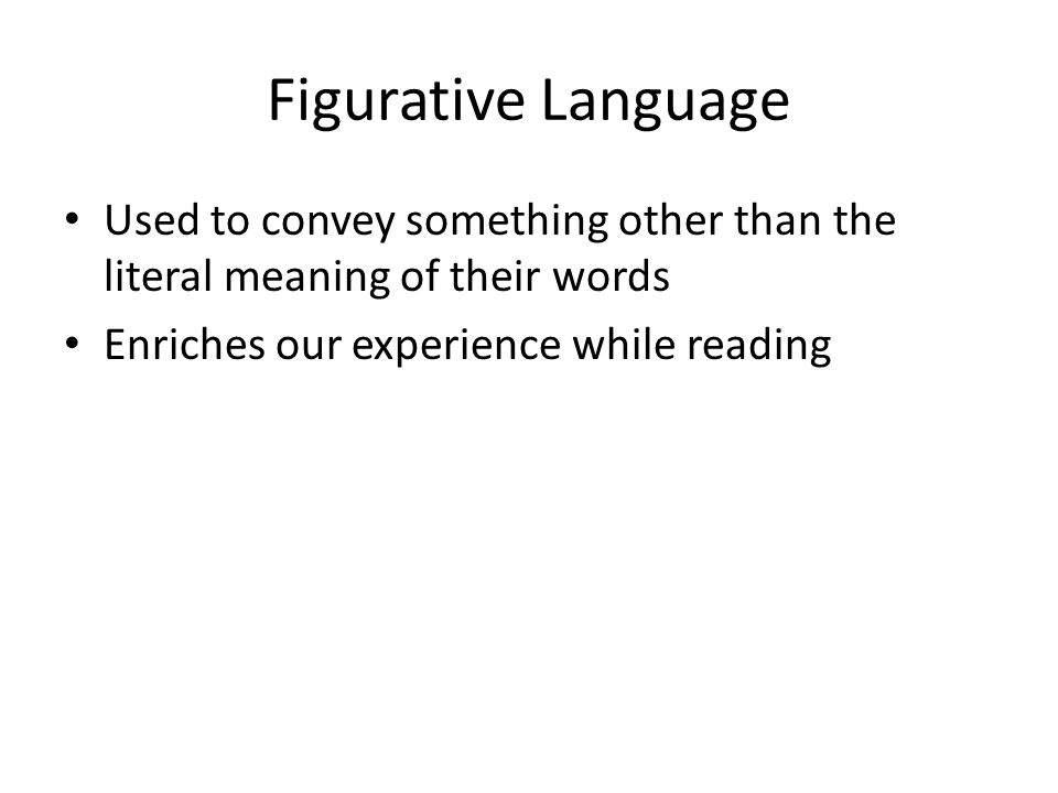 Figurative Language Used to convey something other than the literal meaning of their words.