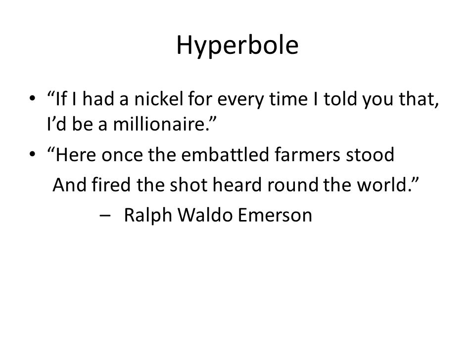 Hyperbole If I had a nickel for every time I told you that, I'd be a millionaire. Here once the embattled farmers stood.