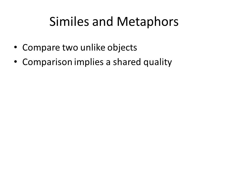 Similes and Metaphors Compare two unlike objects