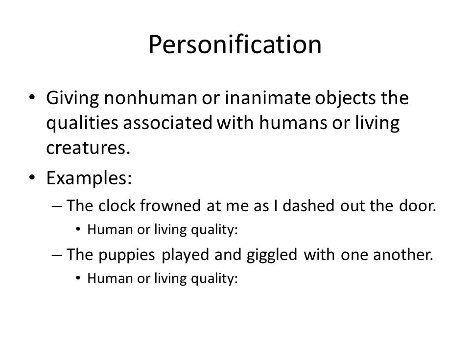 Personification Giving nonhuman or inanimate objects the qualities associated with humans or living creatures.