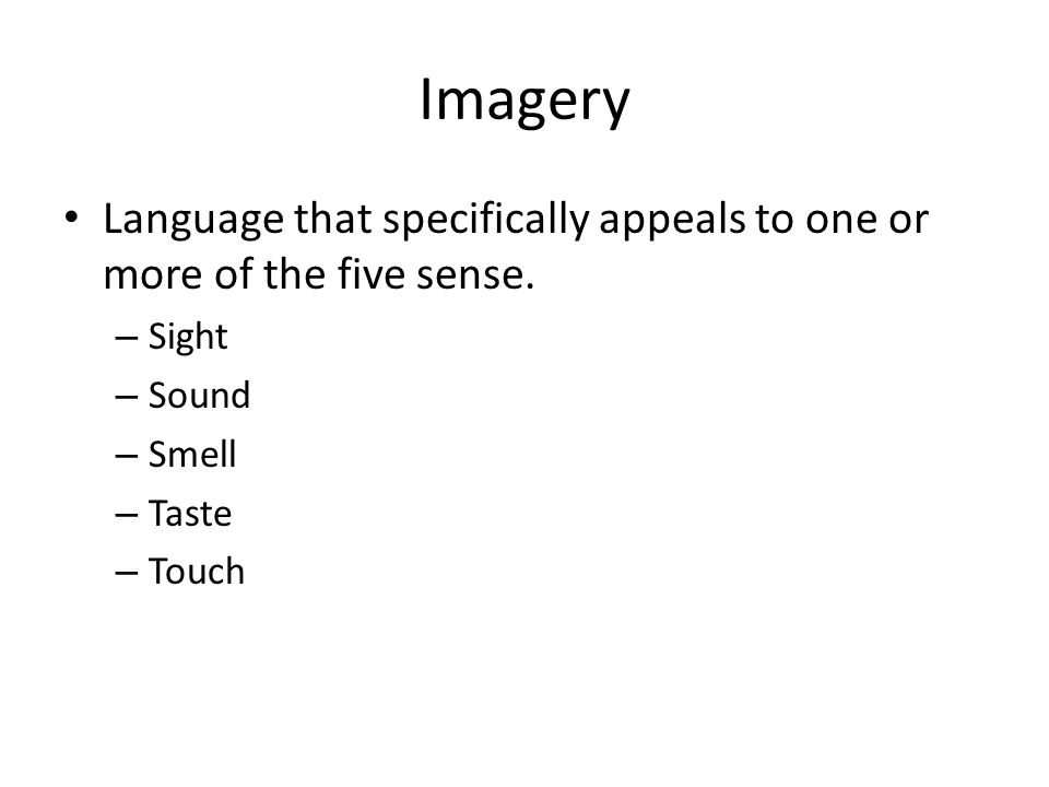 Imagery Language that specifically appeals to one or more of the five sense. Sight. Sound. Smell.