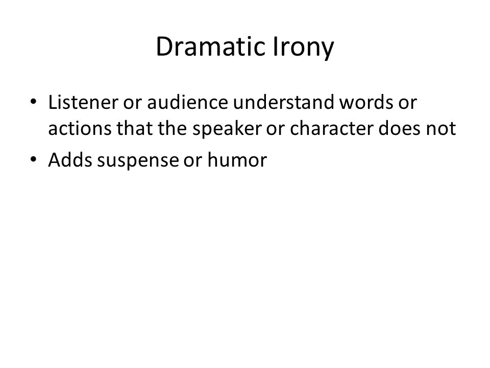 Dramatic Irony Listener or audience understand words or actions that the speaker or character does not.