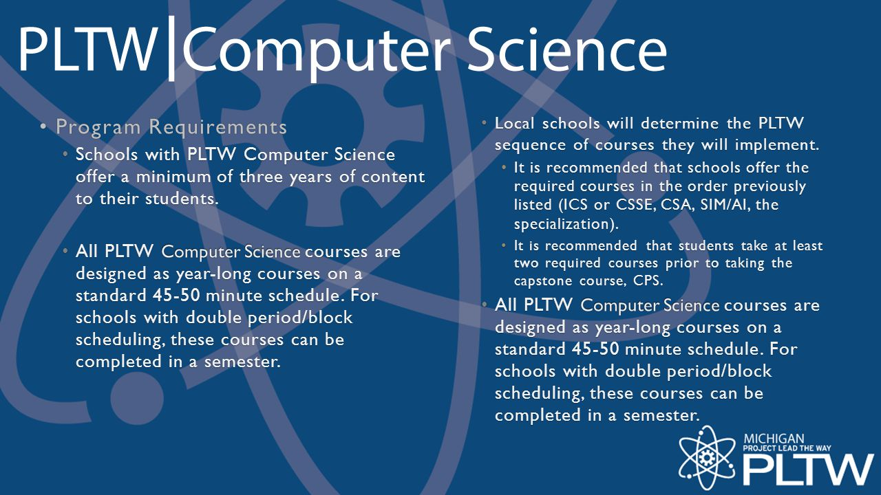 Program Requirements Schools with PLTW Computer Science offer a minimum of three years of content to their students.