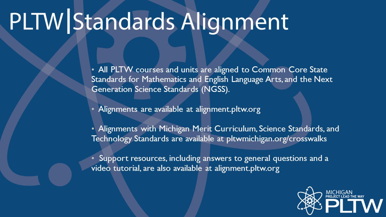 All PLTW courses and units are aligned to Common Core State Standards for Mathematics and English Language Arts, and the Next Generation Science Standards (NGSS).