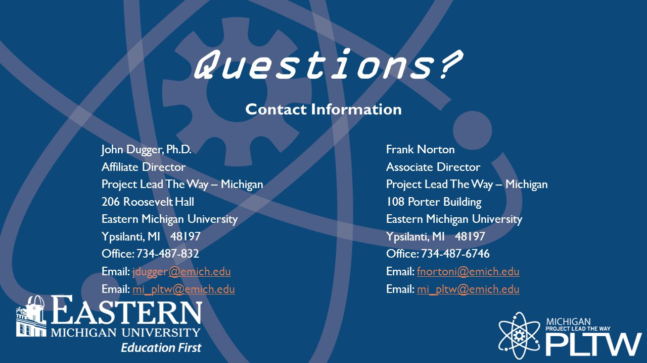 Questions Contact Information. John Dugger, Ph.D. Affiliate Director. Project Lead The Way – Michigan.