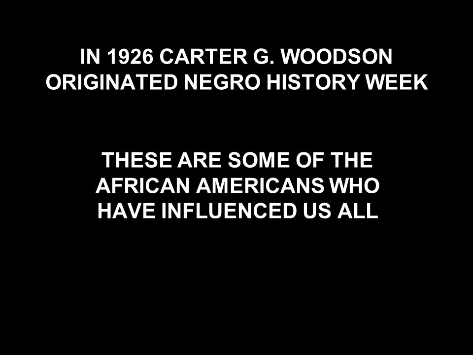 IN 1926 CARTER G. WOODSON ORIGINATED NEGRO HISTORY WEEK