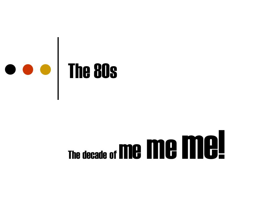 The 80s The decade of me me me!