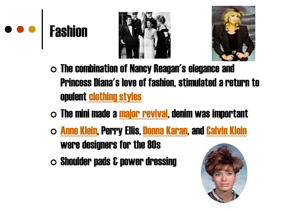 Fashion The combination of Nancy Reagan s elegance and Princess Diana s love of fashion, stimulated a return to opulent clothing styles.