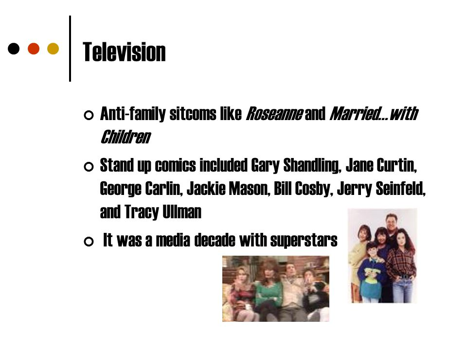 Television Anti-family sitcoms like Roseanne and Married...with Children.