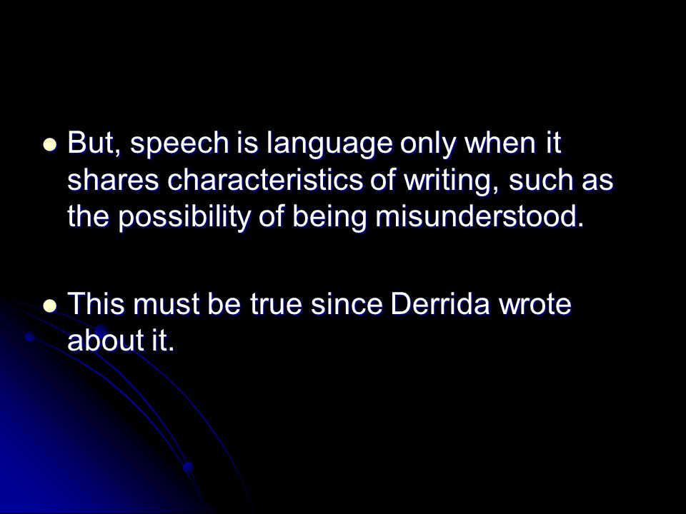 But, speech is language only when it shares characteristics of writing, such as the possibility of being misunderstood.