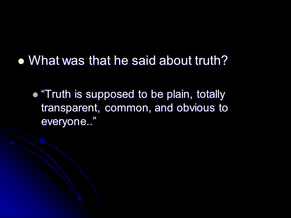 What was that he said about truth
