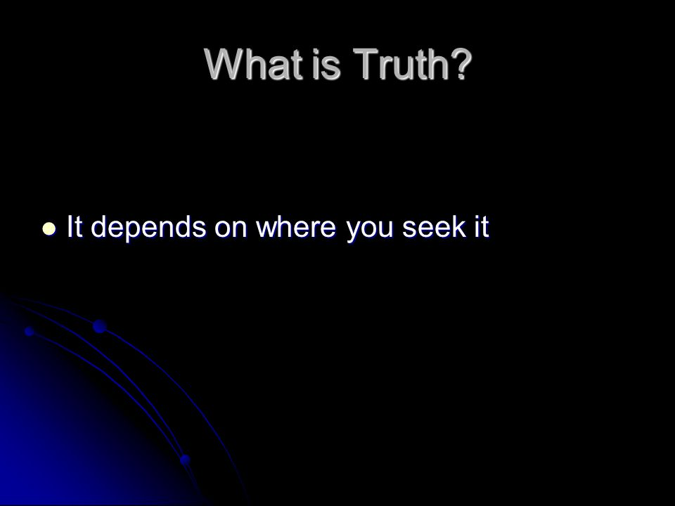 What is Truth It depends on where you seek it
