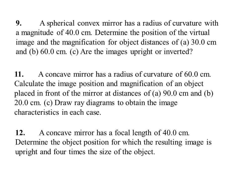 9. A spherical convex mirror has a radius of curvature with a magnitude of 40.0 cm. Determine the position of the virtual image and the magnification for object distances of (a) 30.0 cm and (b) 60.0 cm. (c) Are the images upright or inverted