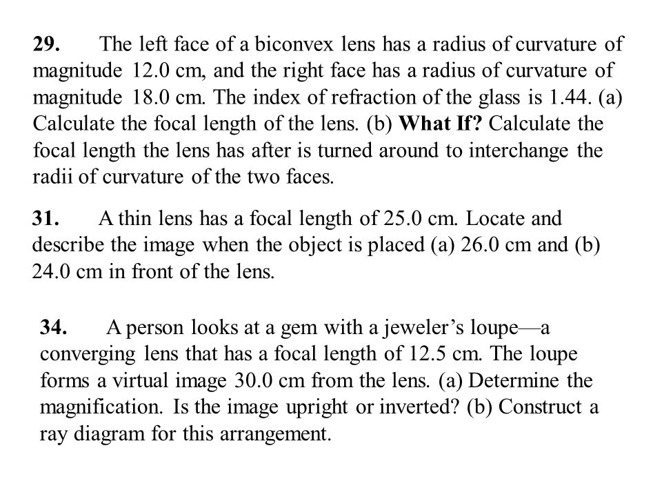 29. The left face of a biconvex lens has a radius of curvature of magnitude 12.0 cm, and the right face has a radius of curvature of magnitude 18.0 cm. The index of refraction of the glass is (a) Calculate the focal length of the lens. (b) What If Calculate the focal length the lens has after is turned around to interchange the radii of curvature of the two faces.