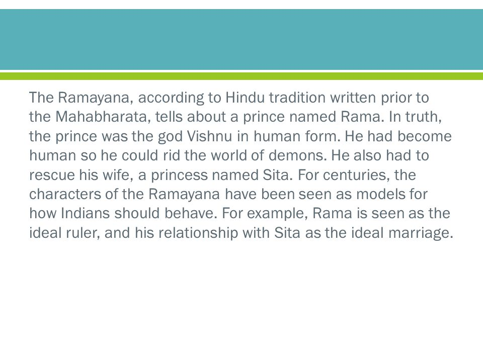 The Ramayana, according to Hindu tradition written prior to the Mahabharata, tells about a prince named Rama.