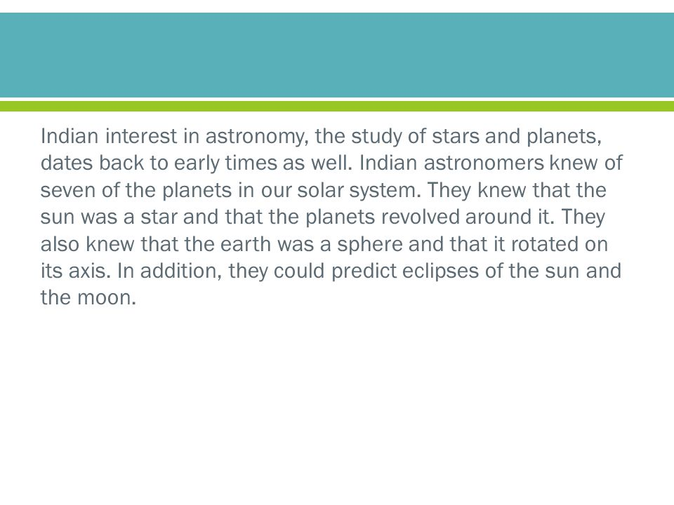 Indian interest in astronomy, the study of stars and planets, dates back to early times as well.