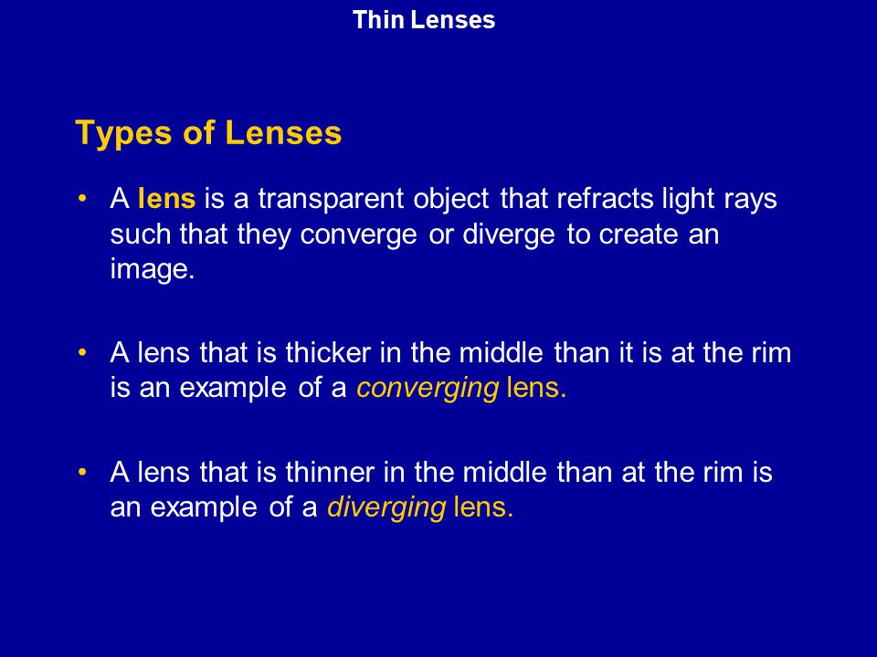Thin Lenses Types of Lenses. A lens is a transparent object that refracts light rays such that they converge or diverge to create an image.