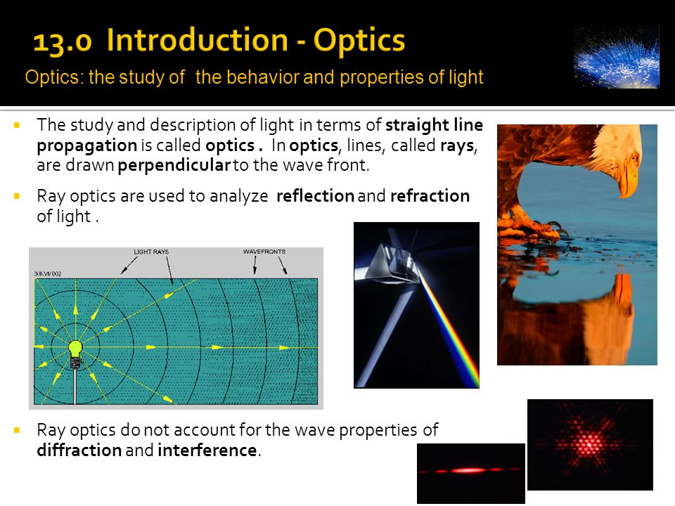 13.0 Introduction - Optics Optics: the study of the behavior and properties of light.