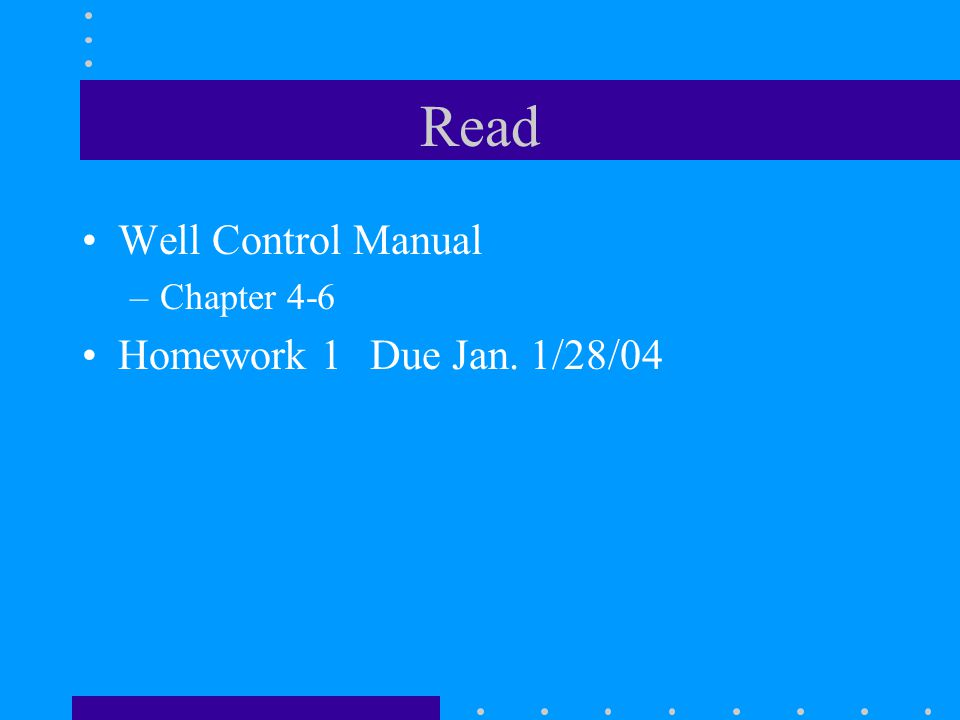 Read Well Control Manual Chapter 4-6 Homework 1 Due Jan. 1/28/04