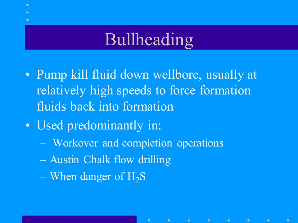 Bullheading Pump kill fluid down wellbore, usually at relatively high speeds to force formation fluids back into formation.