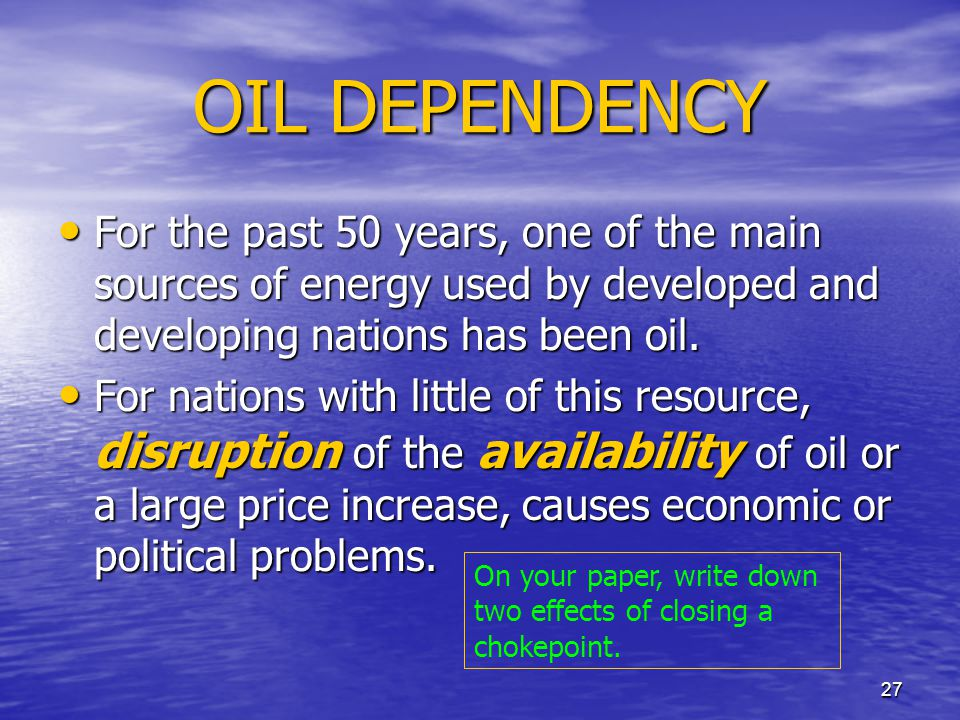 OIL DEPENDENCY For the past 50 years, one of the main sources of energy used by developed and developing nations has been oil.
