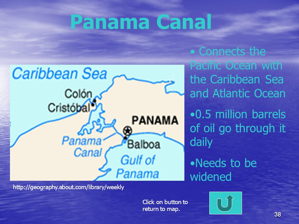 Panama Canal Connects the Pacific Ocean with the Caribbean Sea and Atlantic Ocean. 0.5 million barrels of oil go through it daily.