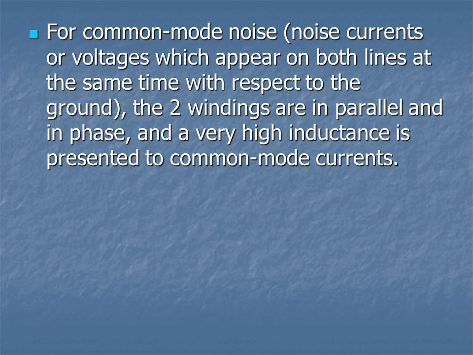 For common-mode noise (noise currents or voltages which appear on both lines at the same time with respect to the ground), the 2 windings are in parallel and in phase, and a very high inductance is presented to common-mode currents.