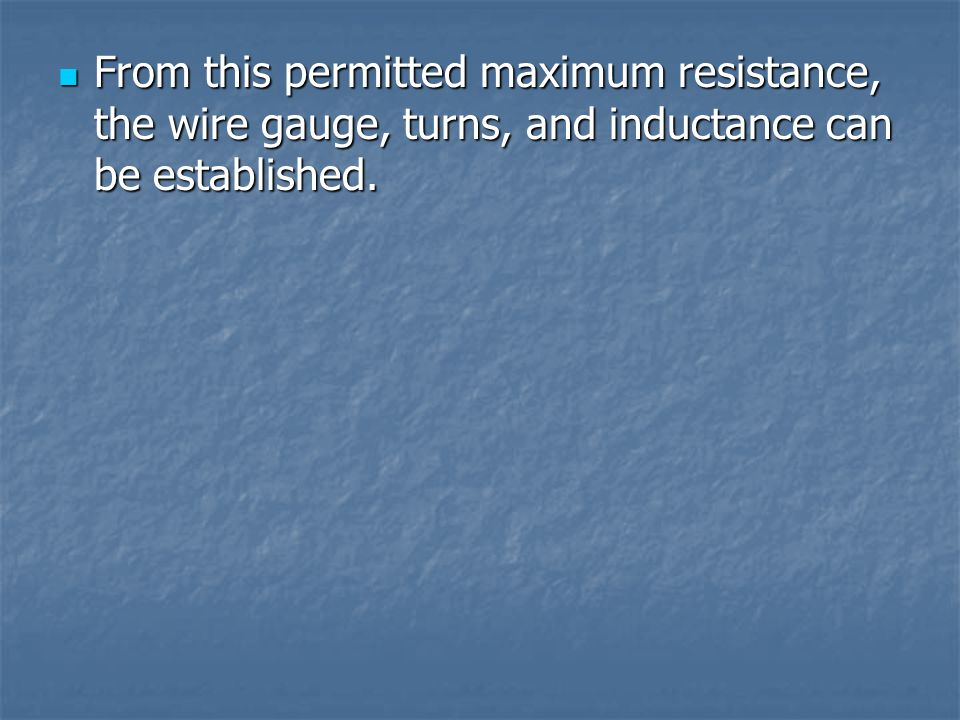 From this permitted maximum resistance, the wire gauge, turns, and inductance can be established.