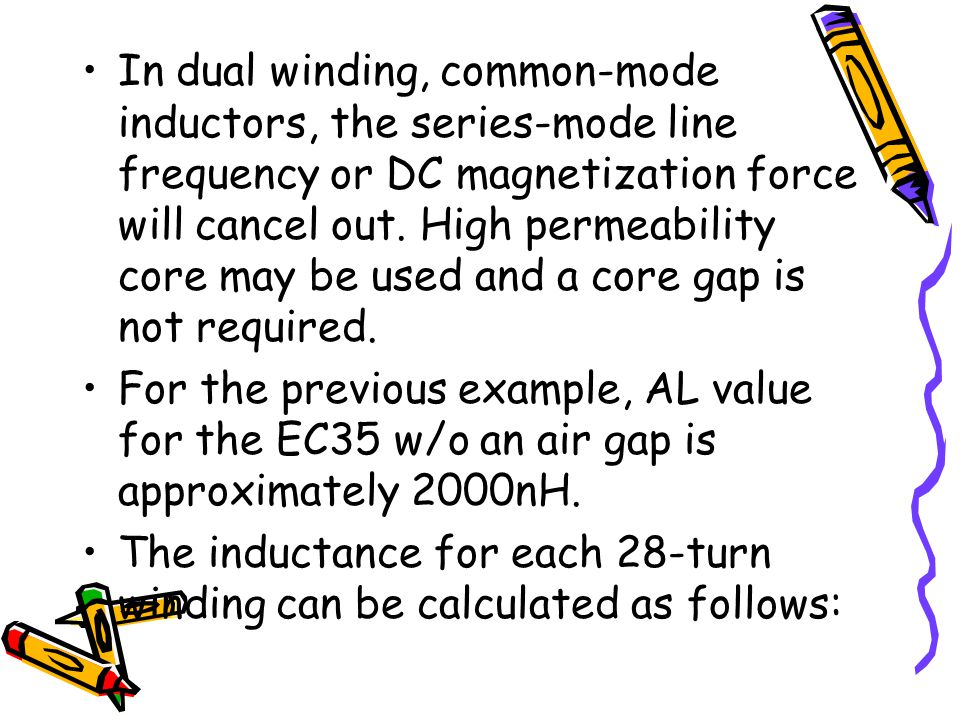 In dual winding, common-mode inductors, the series-mode line frequency or DC magnetization force will cancel out. High permeability core may be used and a core gap is not required.