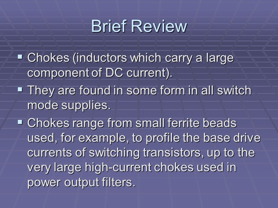 Brief Review Chokes (inductors which carry a large component of DC current). They are found in some form in all switch mode supplies.