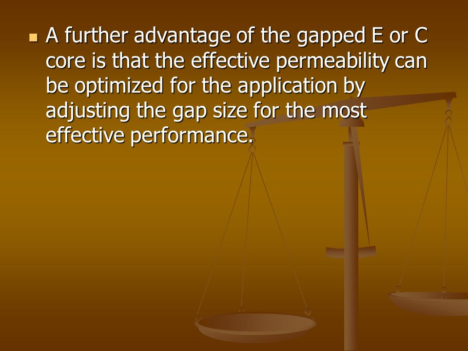 A further advantage of the gapped E or C core is that the effective permeability can be optimized for the application by adjusting the gap size for the most effective performance.