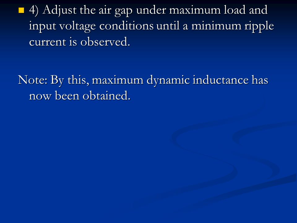 4) Adjust the air gap under maximum load and input voltage conditions until a minimum ripple current is observed.